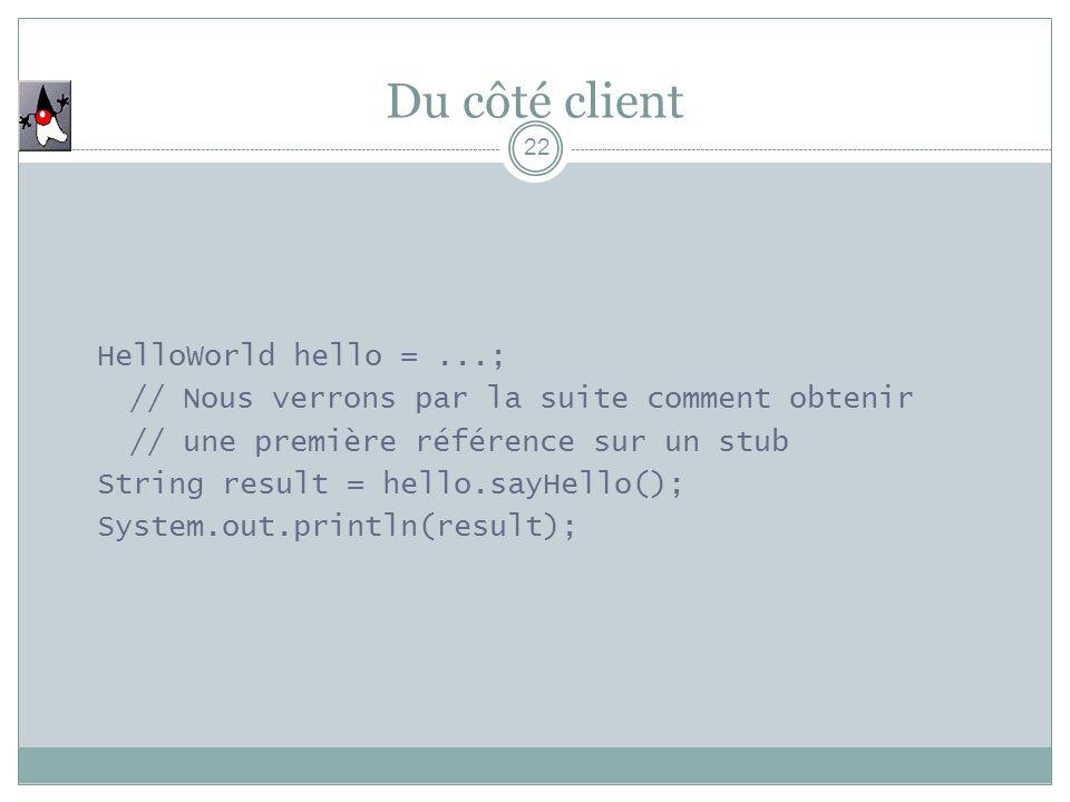 Du côté client 22 HelloWorld hello =...; // Nous verrons par la suite comment obtenir // une première référence sur un stub String result = hello.sayHello(); System.out.println(result);