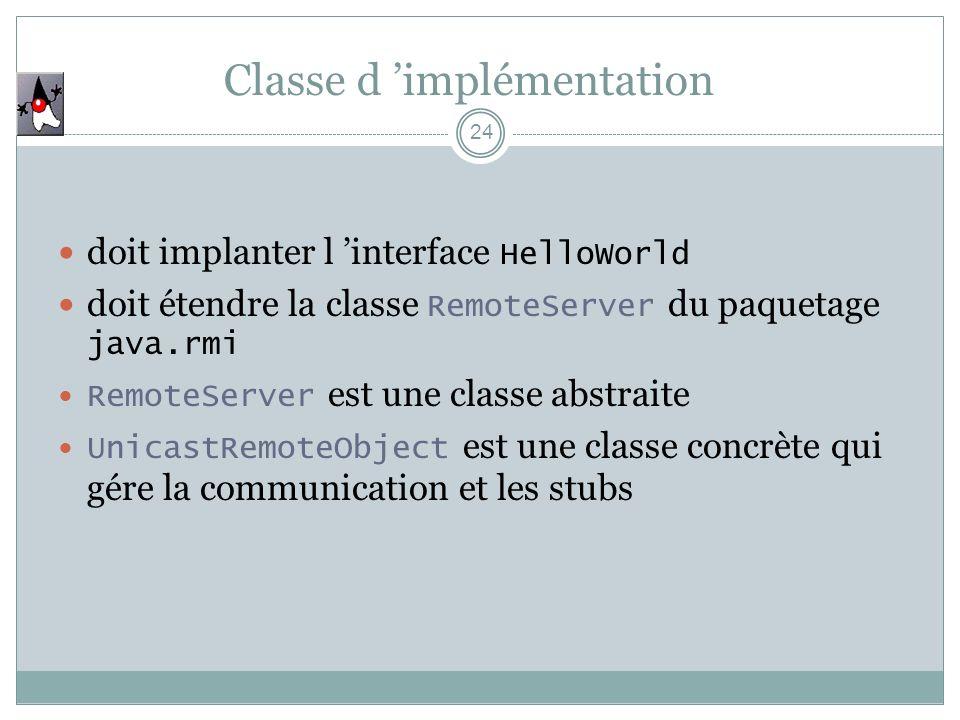 Classe d implémentation 24 doit implanter l interface HelloWorld doit étendre la classe RemoteServer du paquetage java.rmi RemoteServer est une classe abstraite UnicastRemoteObject est une classe concrète qui gére la communication et les stubs