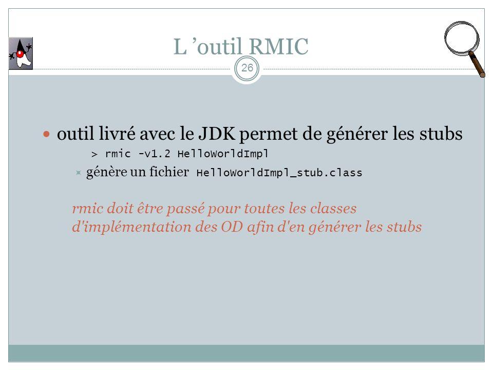 L outil RMIC 26 outil livré avec le JDK permet de générer les stubs > rmic -v1.2 HelloWorldImpl génère un fichier HelloWorldImpl_stub.class rmic doit être passé pour toutes les classes d implémentation des OD afin d en générer les stubs