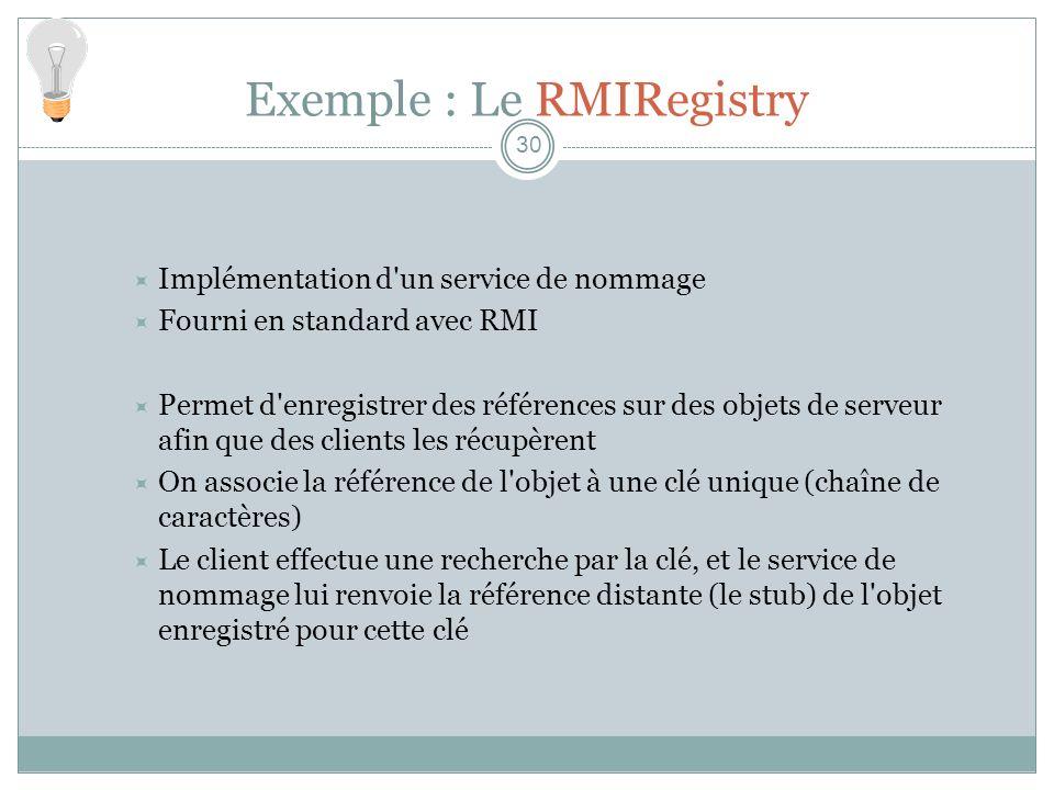 Exemple : Le RMIRegistry 30 Implémentation d un service de nommage Fourni en standard avec RMI Permet d enregistrer des références sur des objets de serveur afin que des clients les récupèrent On associe la référence de l objet à une clé unique (chaîne de caractères) Le client effectue une recherche par la clé, et le service de nommage lui renvoie la référence distante (le stub) de l objet enregistré pour cette clé