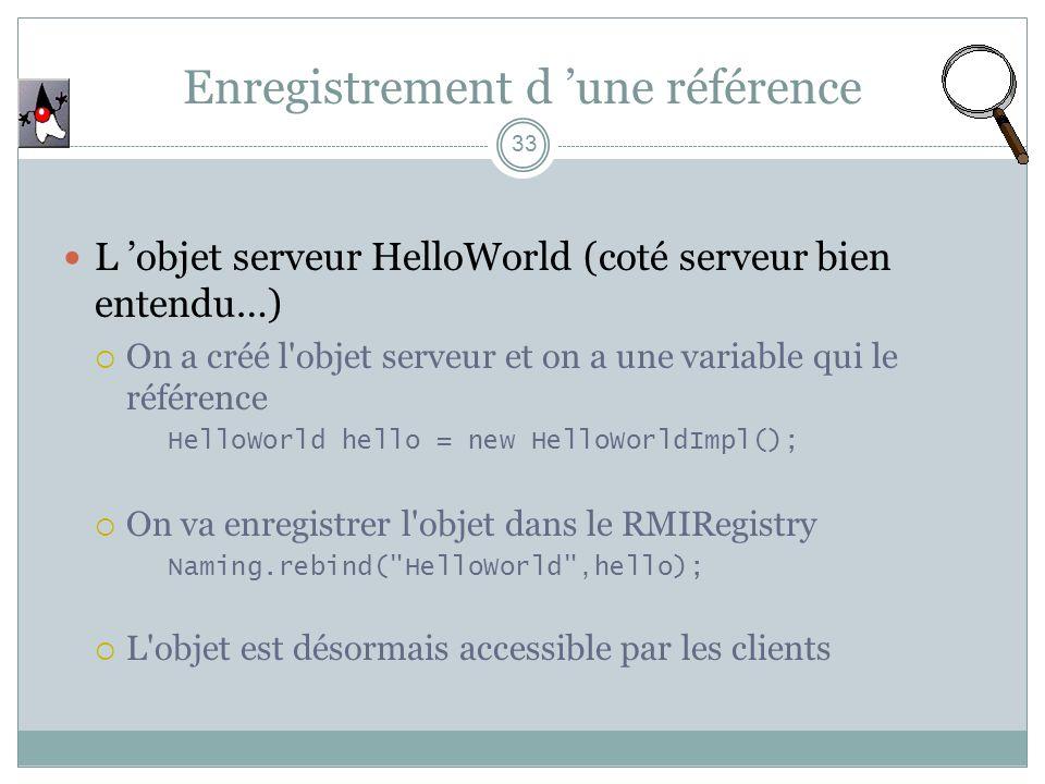 Enregistrement d une référence 33 L objet serveur HelloWorld (coté serveur bien entendu…) On a créé l objet serveur et on a une variable qui le référence HelloWorld hello = new HelloWorldImpl(); On va enregistrer l objet dans le RMIRegistry Naming.rebind( HelloWorld ,hello); L objet est désormais accessible par les clients