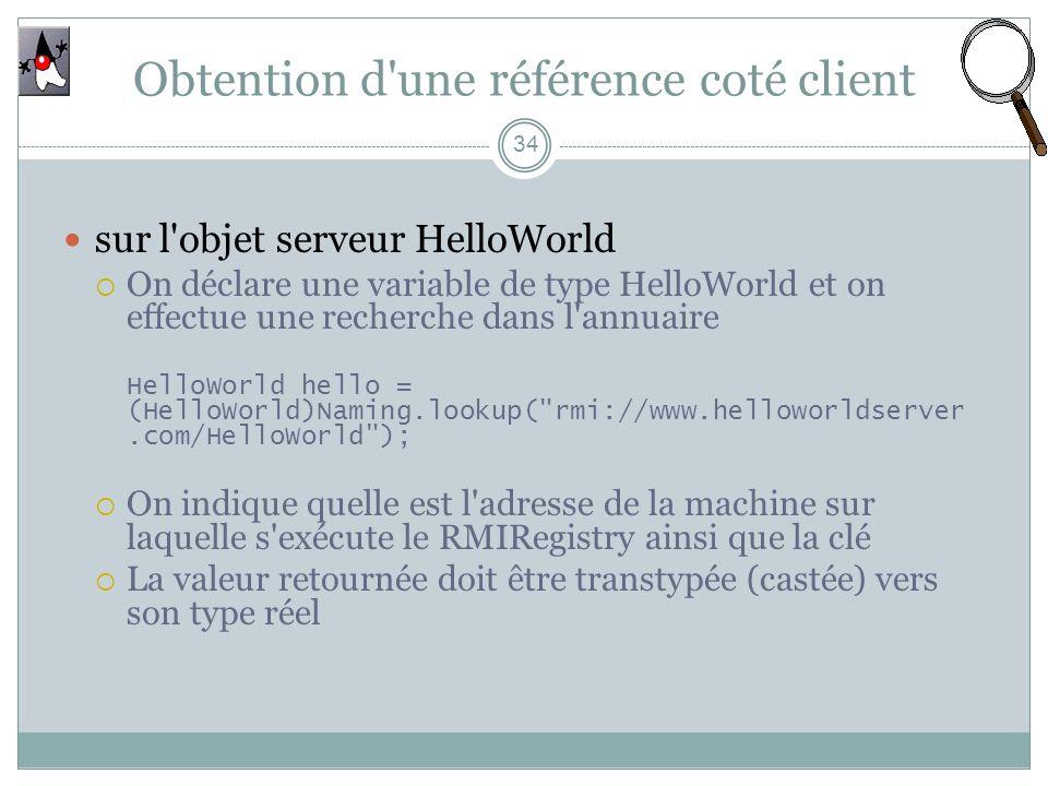 Obtention d une référence coté client 34 sur l objet serveur HelloWorld On déclare une variable de type HelloWorld et on effectue une recherche dans l annuaire HelloWorld hello = (HelloWorld)Naming.lookup( rmi://www.helloworldserver.com/HelloWorld ); On indique quelle est l adresse de la machine sur laquelle s exécute le RMIRegistry ainsi que la clé La valeur retournée doit être transtypée (castée) vers son type réel