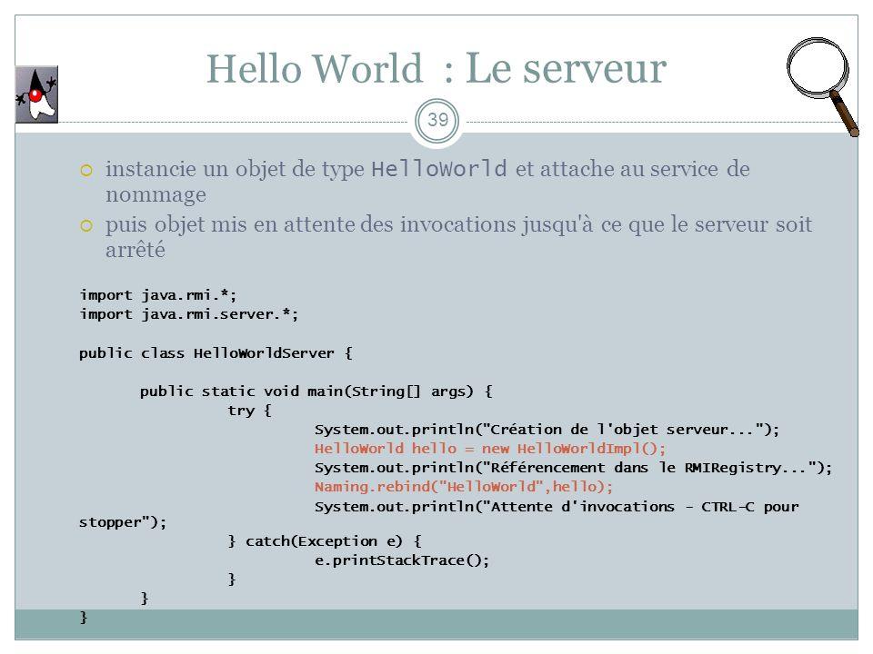Hello World : Le serveur 39 instancie un objet de type HelloWorld et attache au service de nommage puis objet mis en attente des invocations jusqu à ce que le serveur soit arrêté import java.rmi.*; import java.rmi.server.*; public class HelloWorldServer { public static void main(String[] args) { try { System.out.println( Création de l objet serveur... ); HelloWorld hello = new HelloWorldImpl(); System.out.println( Référencement dans le RMIRegistry... ); Naming.rebind( HelloWorld ,hello); System.out.println( Attente d invocations - CTRL-C pour stopper ); } catch(Exception e) { e.printStackTrace(); }
