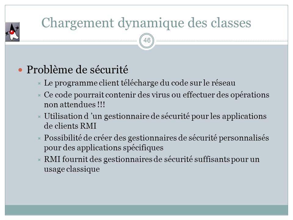 Chargement dynamique des classes 46 Problème de sécurité Le programme client télécharge du code sur le réseau Ce code pourrait contenir des virus ou effectuer des opérations non attendues !!.