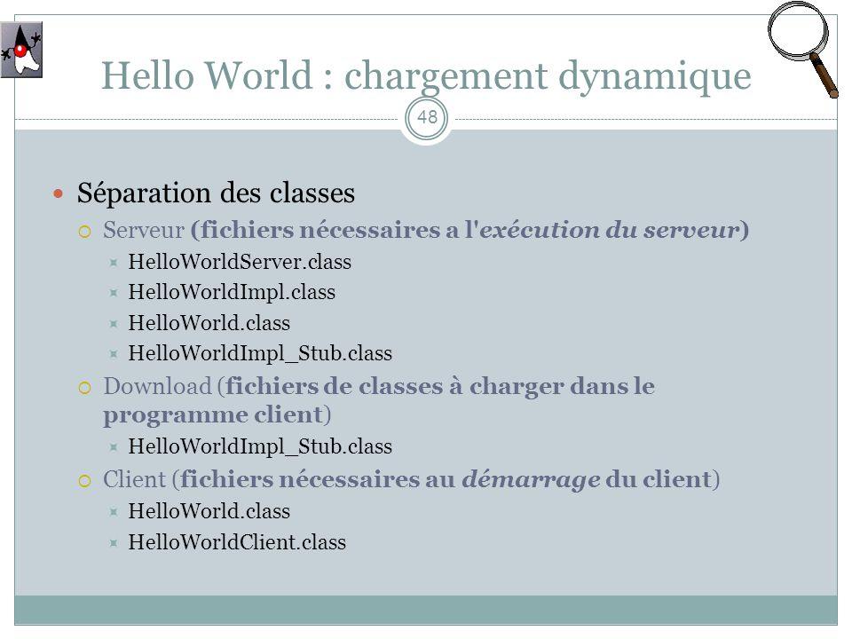 Hello World : chargement dynamique 48 Séparation des classes Serveur (fichiers nécessaires a l exécution du serveur) HelloWorldServer.class HelloWorldImpl.class HelloWorld.class HelloWorldImpl_Stub.class Download (fichiers de classes à charger dans le programme client) HelloWorldImpl_Stub.class Client (fichiers nécessaires au démarrage du client) HelloWorld.class HelloWorldClient.class