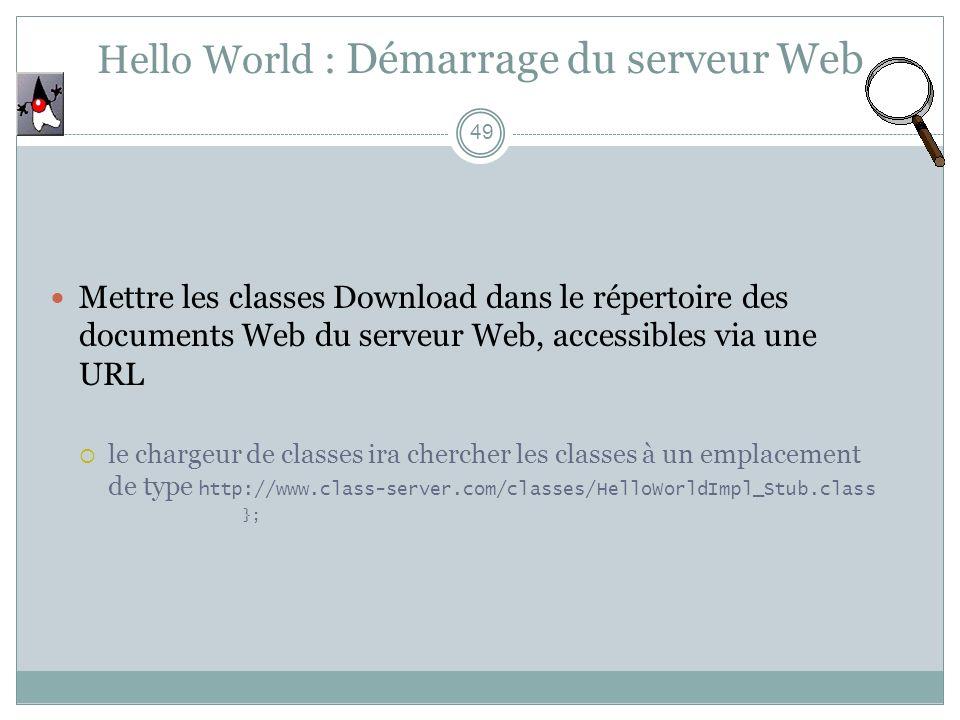 Hello World : Démarrage du serveur Web 49 Mettre les classes Download dans le répertoire des documents Web du serveur Web, accessibles via une URL le chargeur de classes ira chercher les classes à un emplacement de type http://www.class-server.com/classes/HelloWorldImpl_Stub.class };