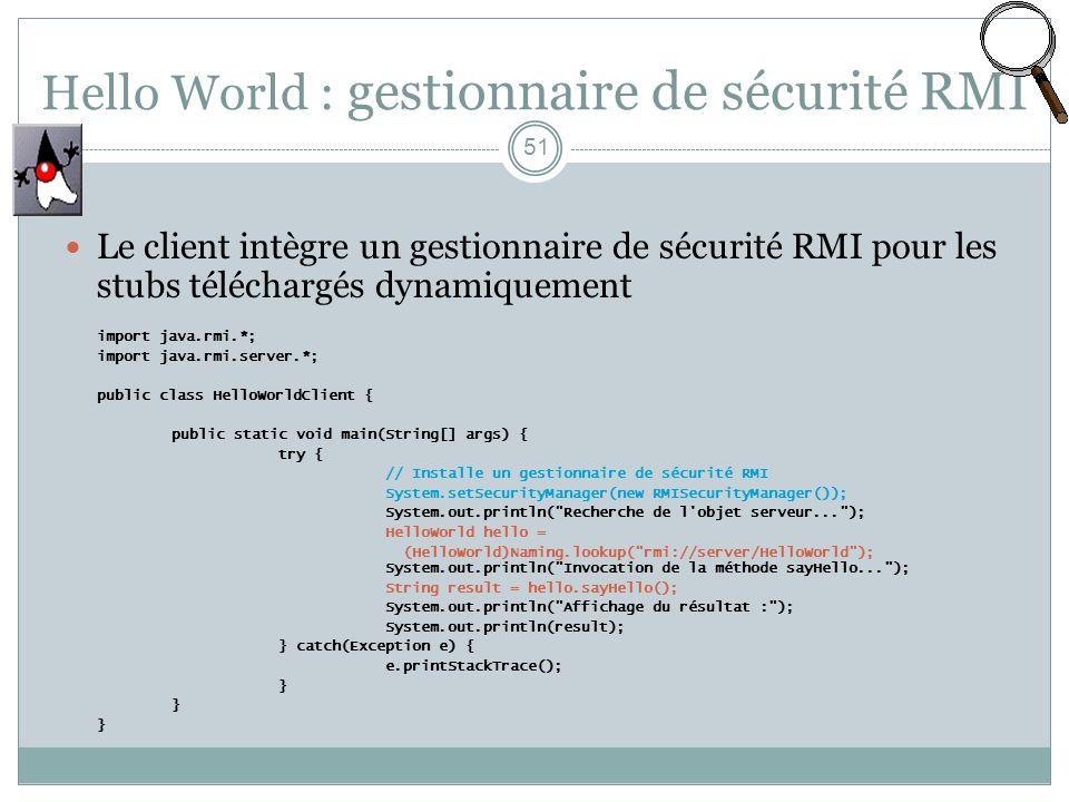 Hello World : gestionnaire de sécurité RMI 51 Le client intègre un gestionnaire de sécurité RMI pour les stubs téléchargés dynamiquement import java.rmi.*; import java.rmi.server.*; public class HelloWorldClient { public static void main(String[] args) { try { // Installe un gestionnaire de sécurité RMI System.setSecurityManager(new RMISecurityManager()); System.out.println( Recherche de l objet serveur... ); HelloWorld hello = (HelloWorld)Naming.lookup( rmi://server/HelloWorld ); System.out.println( Invocation de la méthode sayHello... ); String result = hello.sayHello(); System.out.println( Affichage du résultat : ); System.out.println(result); } catch(Exception e) { e.printStackTrace(); }