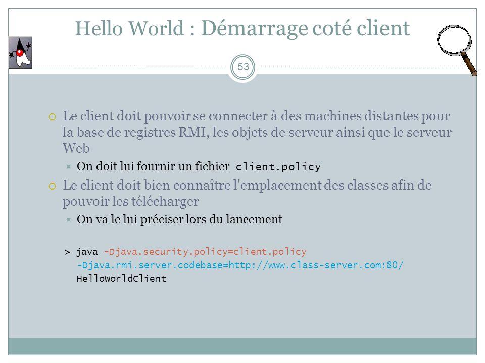 Hello World : Démarrage coté client 53 Le client doit pouvoir se connecter à des machines distantes pour la base de registres RMI, les objets de serveur ainsi que le serveur Web On doit lui fournir un fichier client.policy Le client doit bien connaître l emplacement des classes afin de pouvoir les télécharger On va le lui préciser lors du lancement > java -Djava.security.policy=client.policy -Djava.rmi.server.codebase=http://www.class-server.com:80/ HelloWorldClient