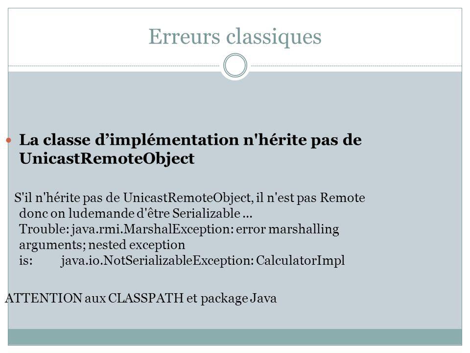 Erreurs classiques La classe dimplémentation n hérite pas de UnicastRemoteObject S il n hérite pas de UnicastRemoteObject, il n est pas Remote donc on ludemande d être Serializable...