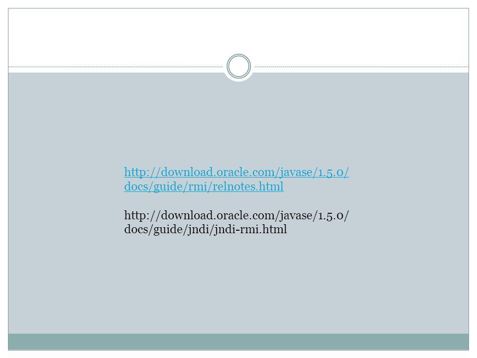 http://download.oracle.com/javase/1.5.0/ docs/guide/rmi/relnotes.html http://download.oracle.com/javase/1.5.0/ docs/guide/jndi/jndi-rmi.html