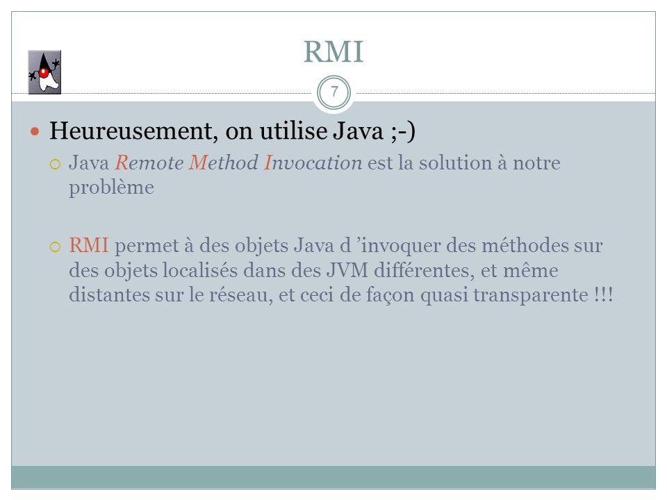 RMI 7 Heureusement, on utilise Java ;-) Java Remote Method Invocation est la solution à notre problème RMI permet à des objets Java d invoquer des méthodes sur des objets localisés dans des JVM différentes, et même distantes sur le réseau, et ceci de façon quasi transparente !!!