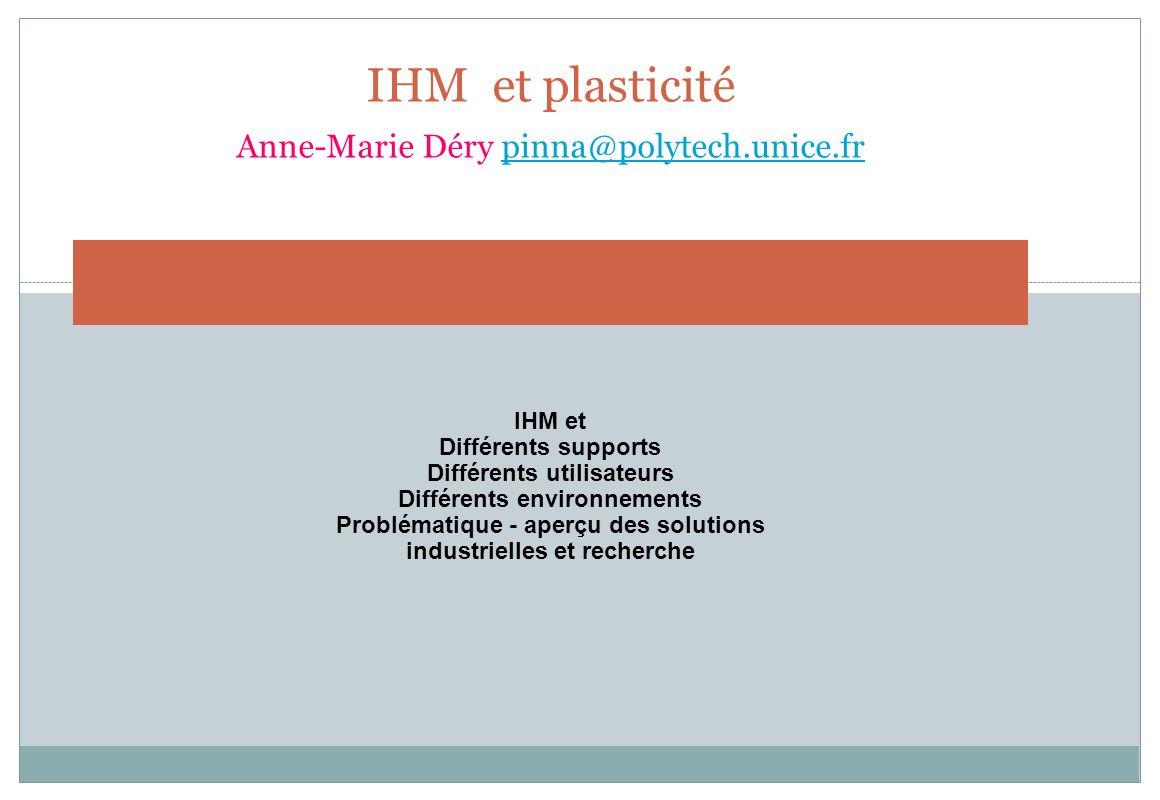 IHM et plasticité Anne-Marie Déry pinna@polytech.unice.frpinna@polytech.unice.fr IHM et Différents supports Différents utilisateurs Différents environ