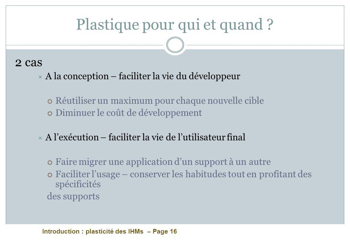 Introduction : plasticité des IHMs – Page 16 Plastique pour qui et quand ? 2 cas A la conception – faciliter la vie du développeur Réutiliser un maxim