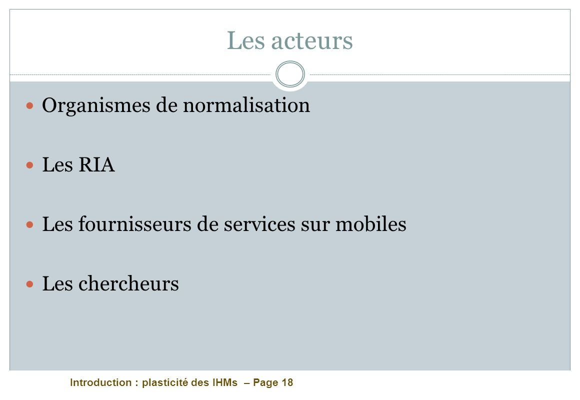 Introduction : plasticité des IHMs – Page 18 Les acteurs Organismes de normalisation Les RIA Les fournisseurs de services sur mobiles Les chercheurs