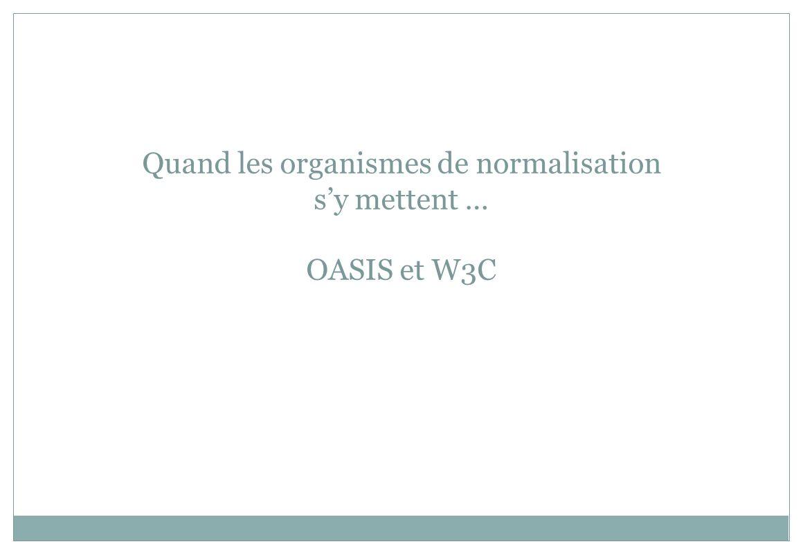 Quand les organismes de normalisation sy mettent … OASIS et W3C