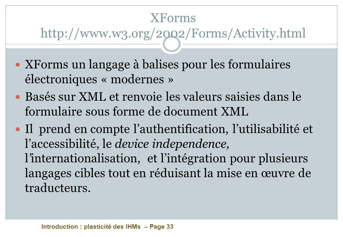 Introduction : plasticité des IHMs – Page 33 XForms http://www.w3.org/2002/Forms/Activity.html XForms un langage à balises pour les formulaires électr