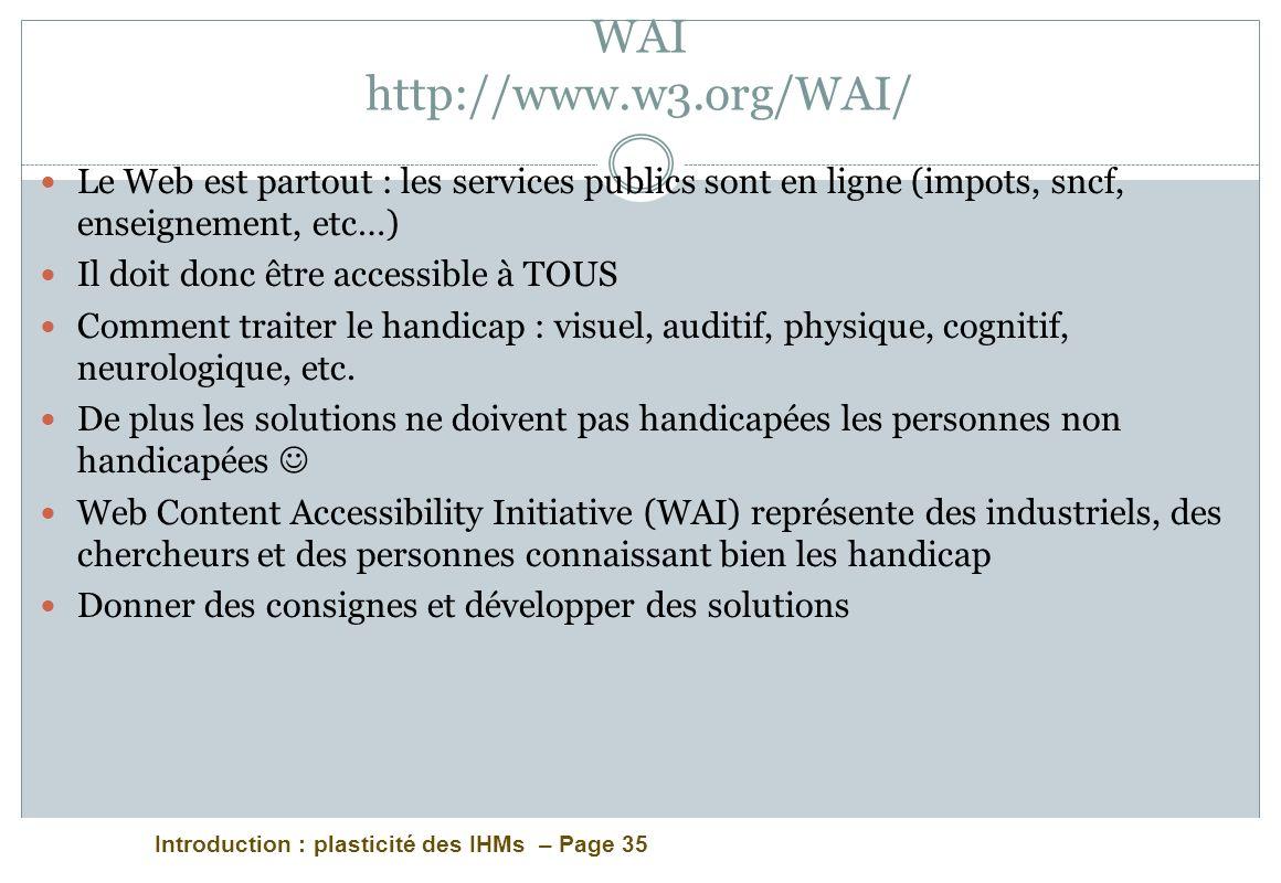 Introduction : plasticité des IHMs – Page 35 WAI http://www.w3.org/WAI/ Le Web est partout : les services publics sont en ligne (impots, sncf, enseign