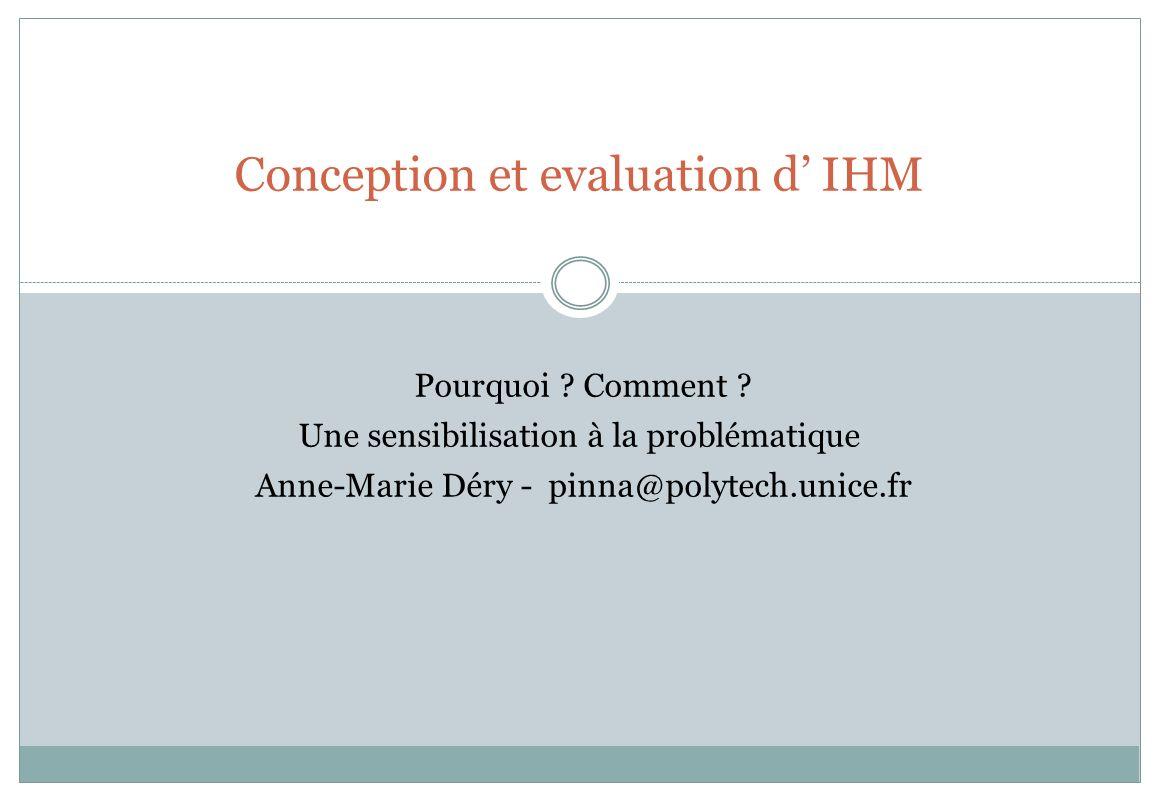 Conception et evaluation d IHM Pourquoi ? Comment ? Une sensibilisation à la problématique Anne-Marie Déry - pinna@polytech.unice.fr
