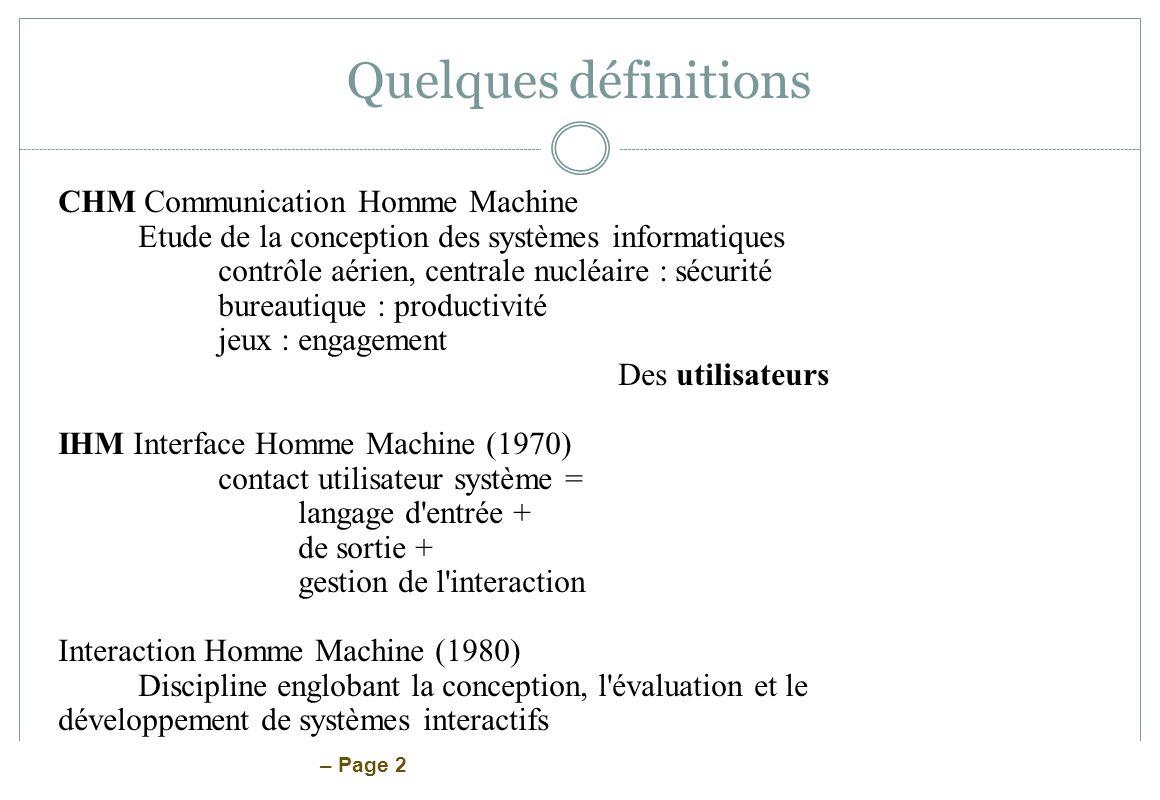 – Page 2 Quelques définitions CHM Communication Homme Machine Etude de la conception des systèmes informatiques contrôle aérien, centrale nucléaire :