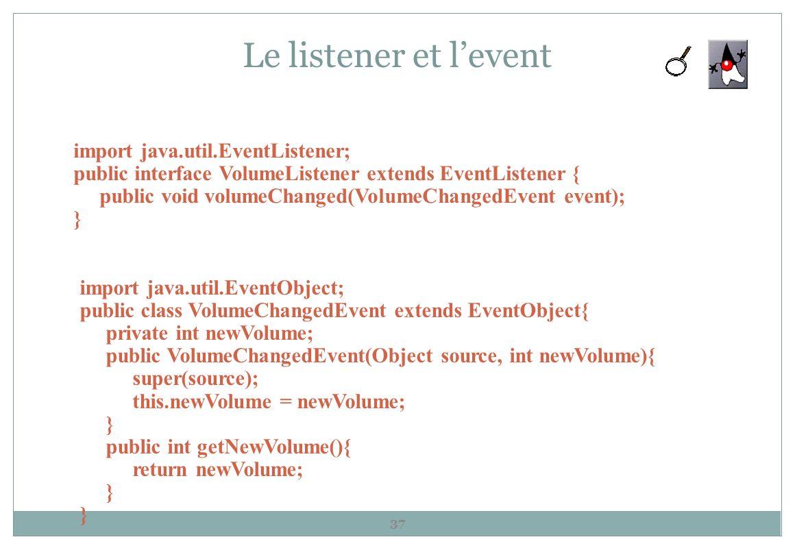 Le listener et levent 37 import java.util.EventListener; public interface VolumeListener extends EventListener { public void volumeChanged(VolumeChang