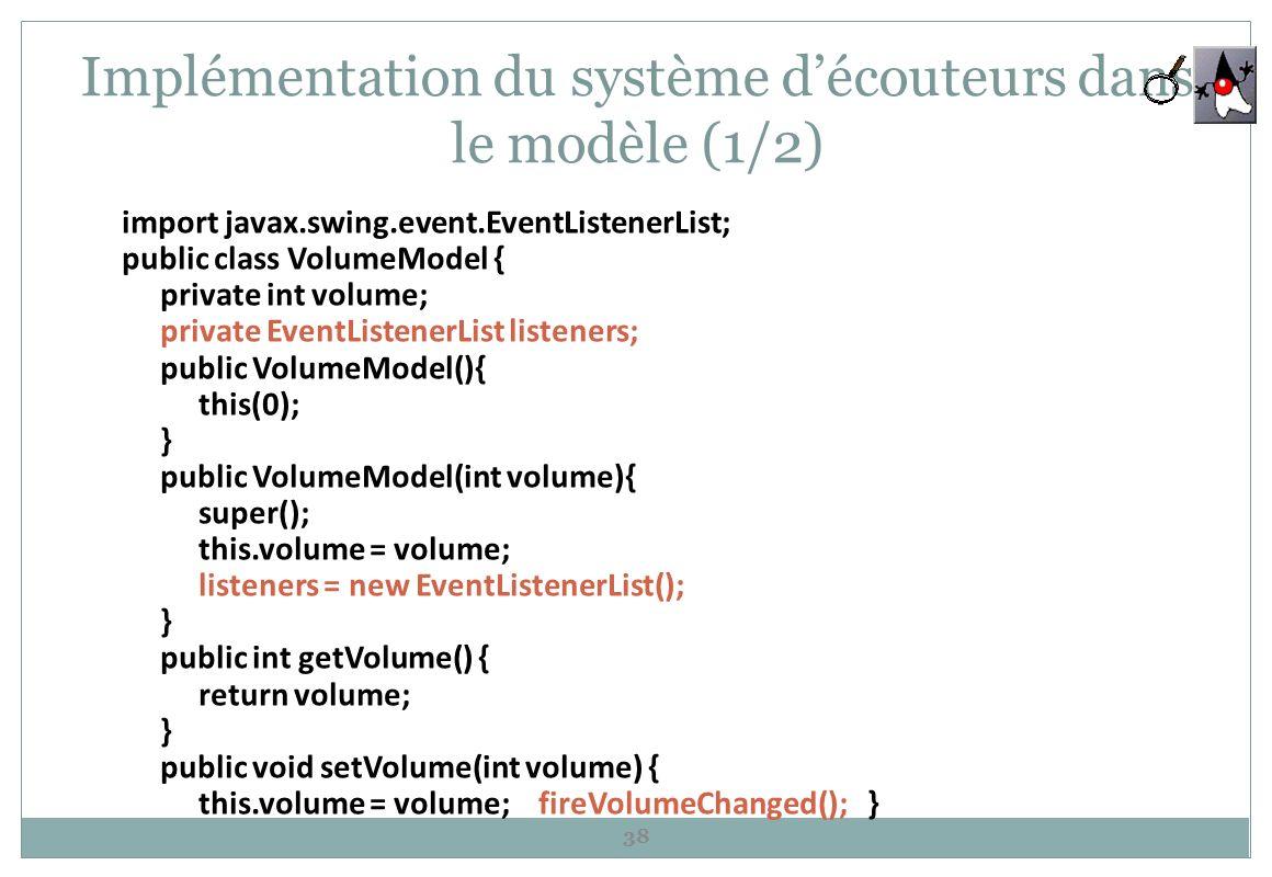 Implémentation du système découteurs dans le modèle (1/2) 38 import javax.swing.event.EventListenerList; public class VolumeModel { private int volume