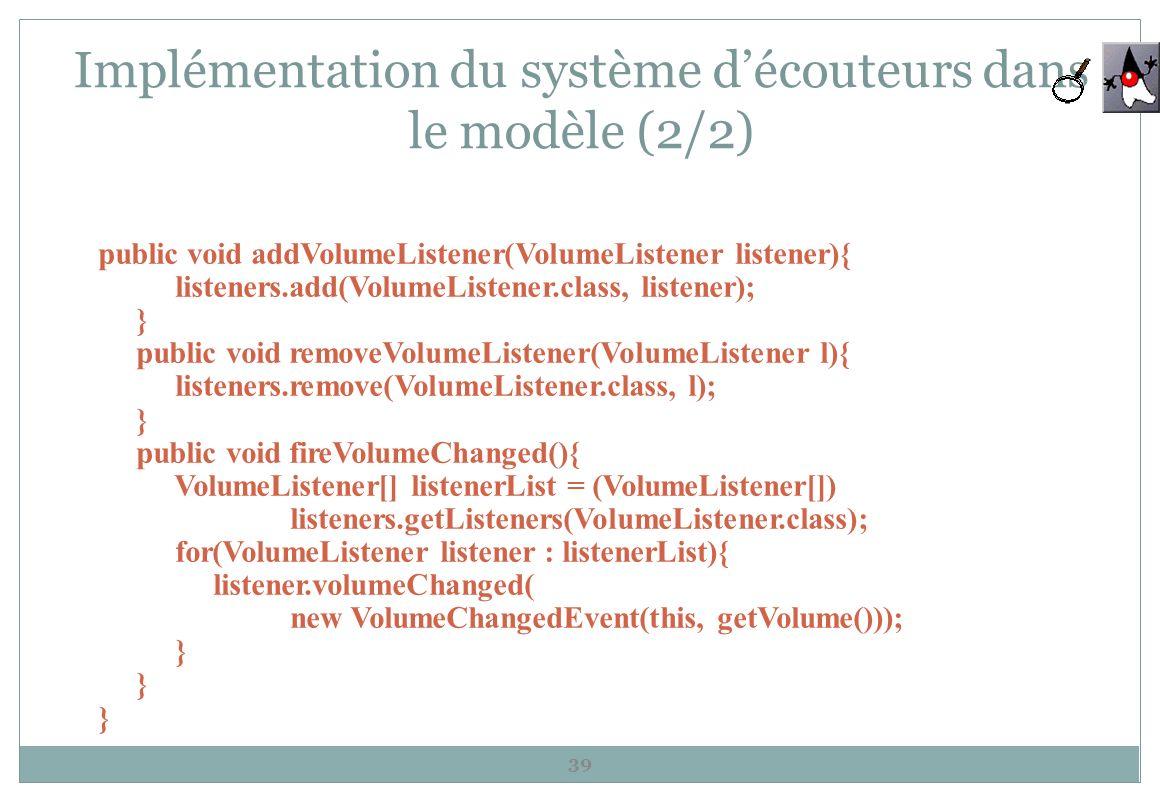 Implémentation du système découteurs dans le modèle (2/2) 39 public void addVolumeListener(VolumeListener listener){ listeners.add(VolumeListener.clas