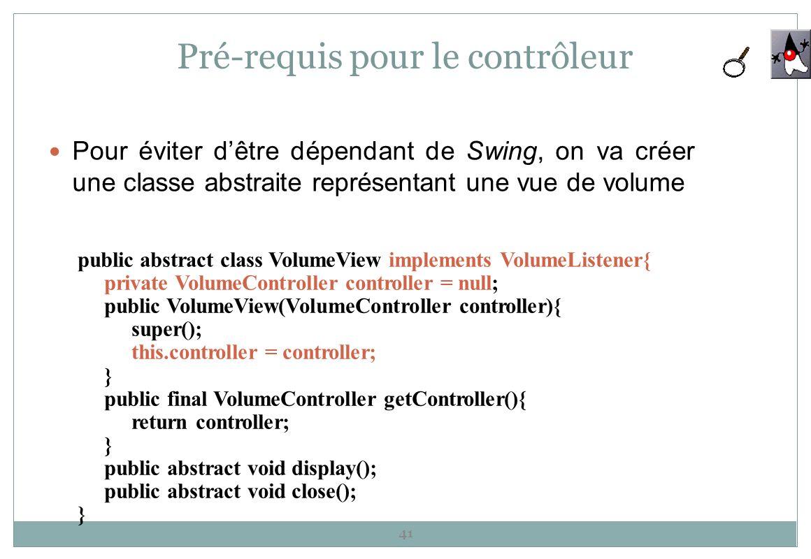 Pré-requis pour le contrôleur Pour éviter dêtre dépendant de Swing, on va créer une classe abstraite représentant une vue de volume 41 public abstract