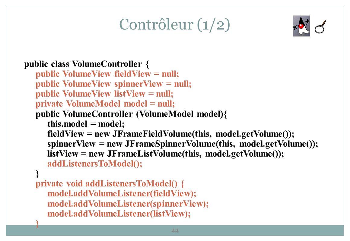 Contrôleur (1/2) 44 public class VolumeController { public VolumeView fieldView = null; public VolumeView spinnerView = null; public VolumeView listVi