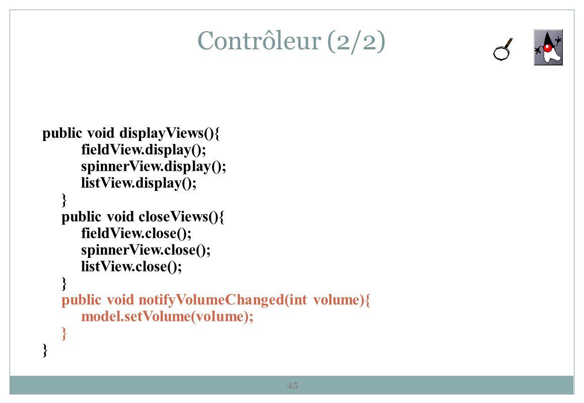 Contrôleur (2/2) 45 public void displayViews(){ fieldView.display(); spinnerView.display(); listView.display(); } public void closeViews(){ fieldView.