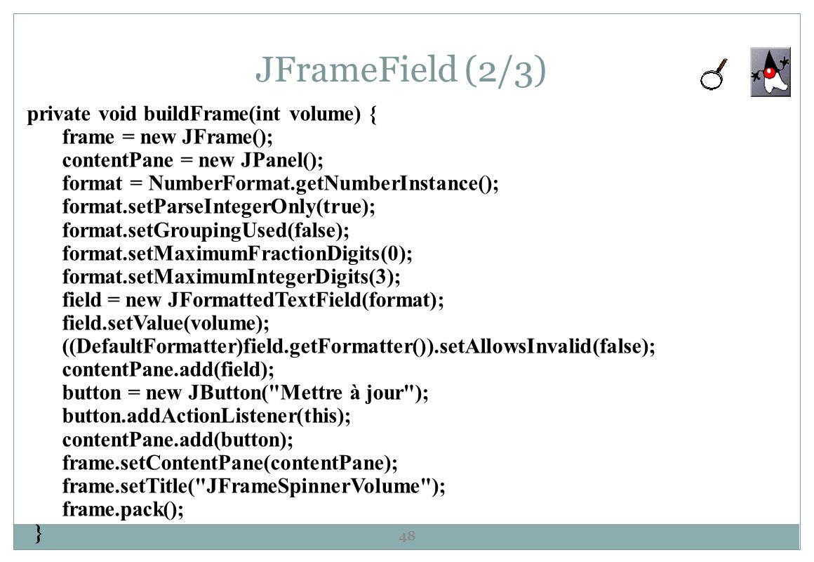 JFrameField (2/3) 48 private void buildFrame(int volume) { frame = new JFrame(); contentPane = new JPanel(); format = NumberFormat.getNumberInstance()