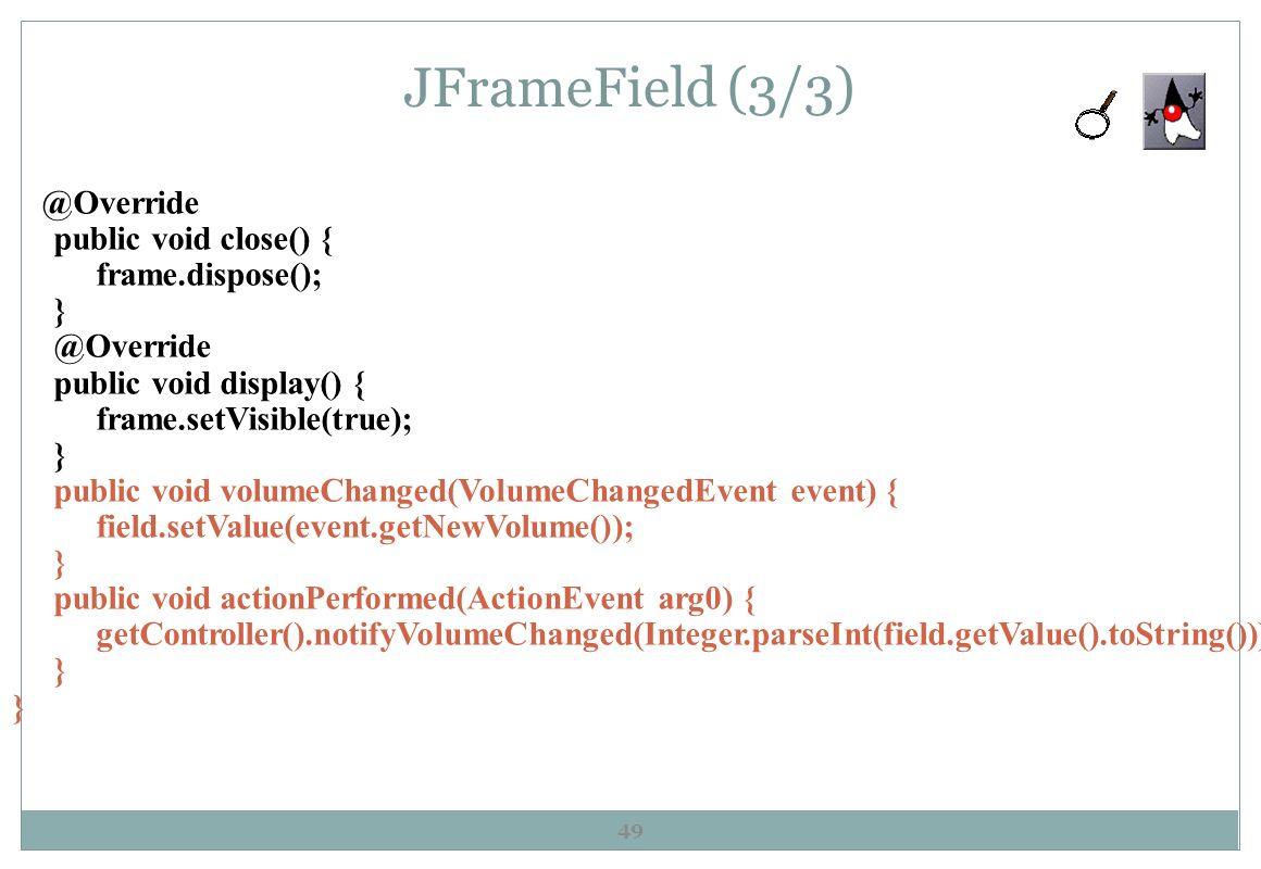 JFrameField (3/3) 49 @Override public void close() { frame.dispose(); } @Override public void display() { frame.setVisible(true); } public void volume