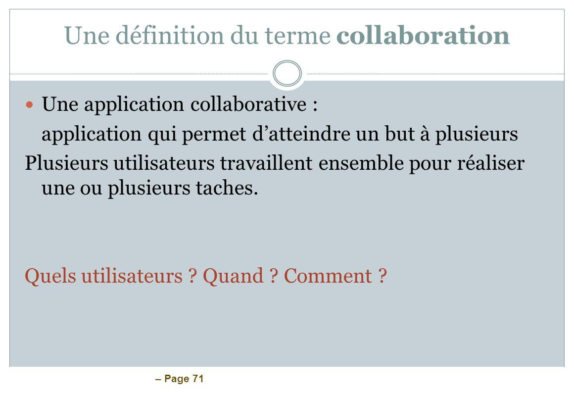 – Page 71 Une définition du terme collaboration Une application collaborative : application qui permet datteindre un but à plusieurs Plusieurs utilisa