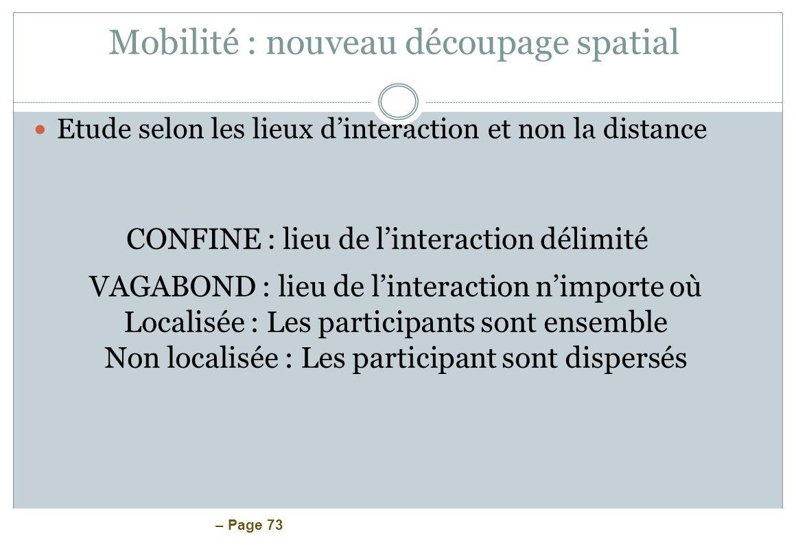 – Page 73 Mobilité : nouveau découpage spatial Etude selon les lieux dinteraction et non la distance CONFINE : lieu de linteraction délimité VAGABOND