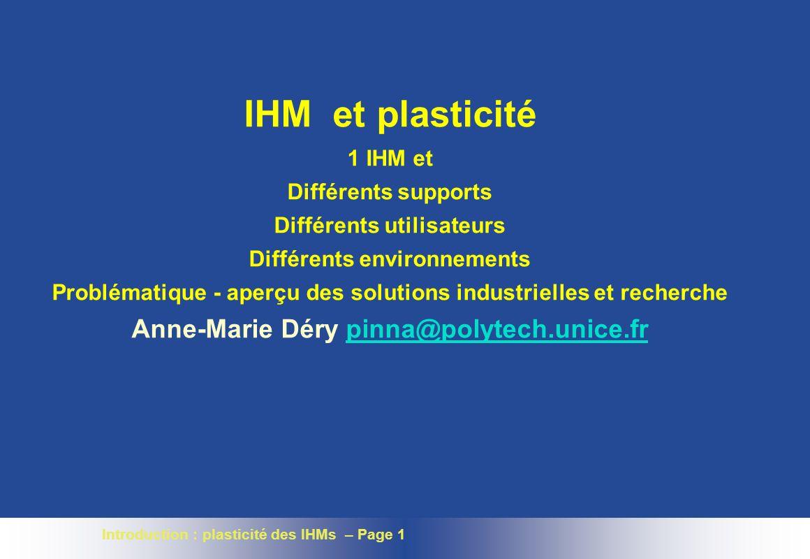 Introduction : plasticité des IHMs – Page 1 IHM et plasticité 1 IHM et Différents supports Différents utilisateurs Différents environnements Problématique - aperçu des solutions industrielles et recherche Anne-Marie Déry pinna@polytech.unice.frpinna@polytech.unice.fr
