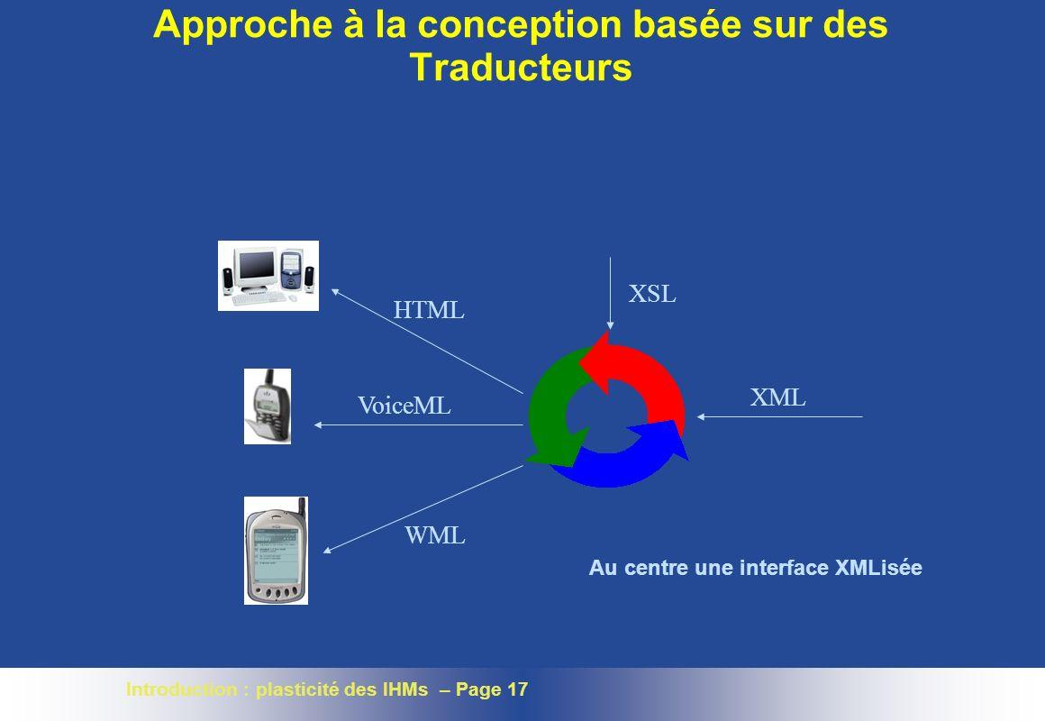 Introduction : plasticité des IHMs – Page 17 Approche à la conception basée sur des Traducteurs XML XSL HTML VoiceML WML Au centre une interface XMLisée