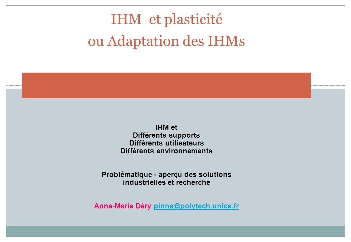 IHM et plasticité ou Adaptation des IHMs IHM et Différents supports Différents utilisateurs Différents environnements Problématique - aperçu des solut