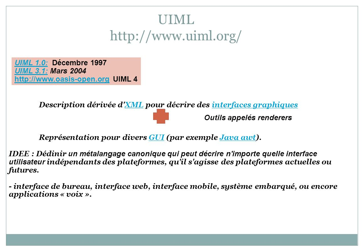 UIML http://www.uiml.org/ Description dérivée d'XML pour décrire des interfaces graphiquesXMLinterfaces graphiques Représentation pour divers GUI (par
