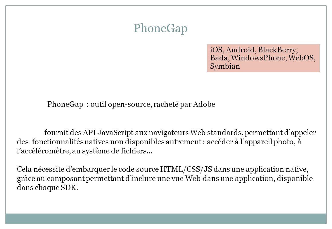 PhoneGap PhoneGap : outil open-source, racheté par Adobe fournit des API JavaScript aux navigateurs Web standards, permettant dappeler des fonctionnal