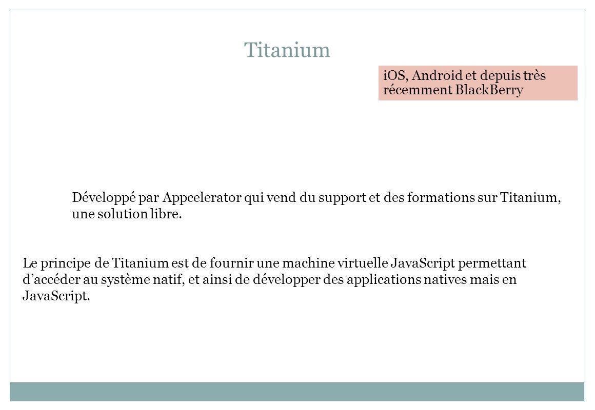 Titanium Développé par Appcelerator qui vend du support et des formations sur Titanium, une solution libre. Le principe de Titanium est de fournir une