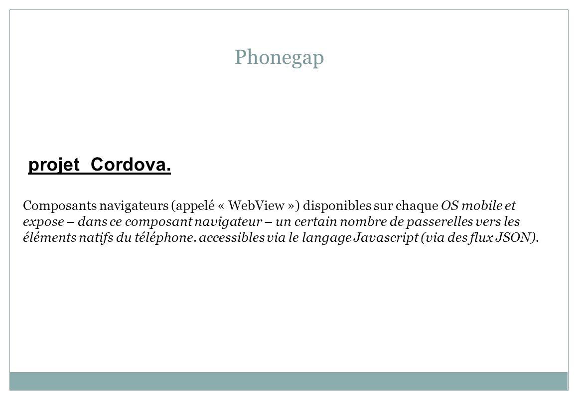 Phonegap projet Cordova. Composants navigateurs (appelé « WebView ») disponibles sur chaque OS mobile et expose – dans ce composant navigateur – un ce