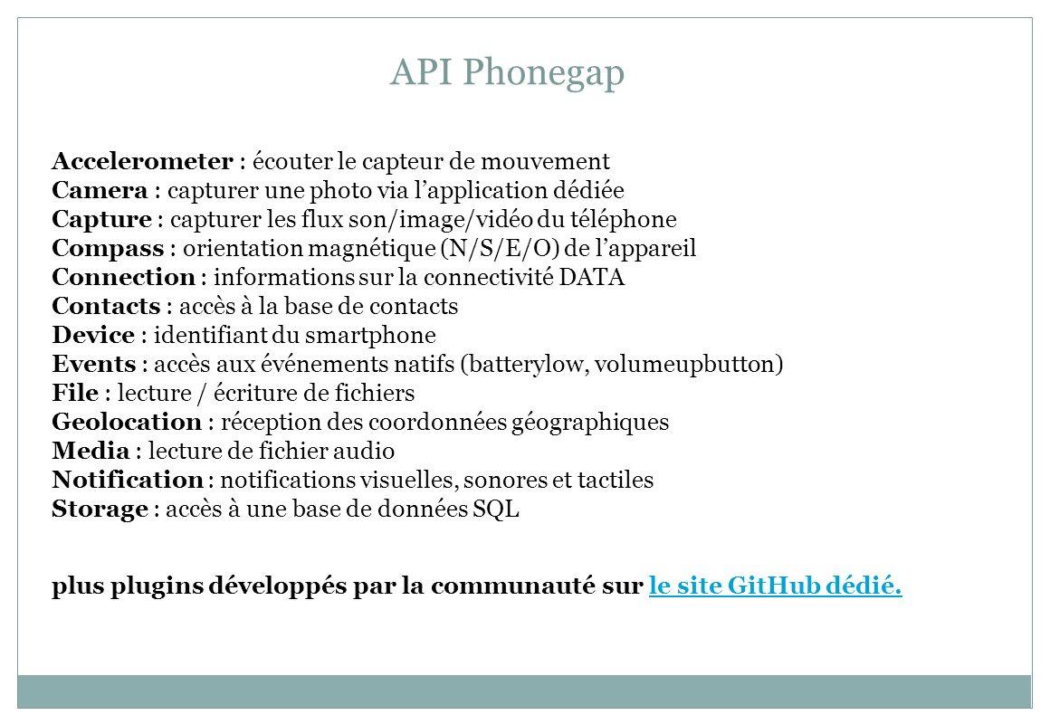 API Phonegap Accelerometer : écouter le capteur de mouvement Camera : capturer une photo via lapplication dédiée Capture : capturer les flux son/image