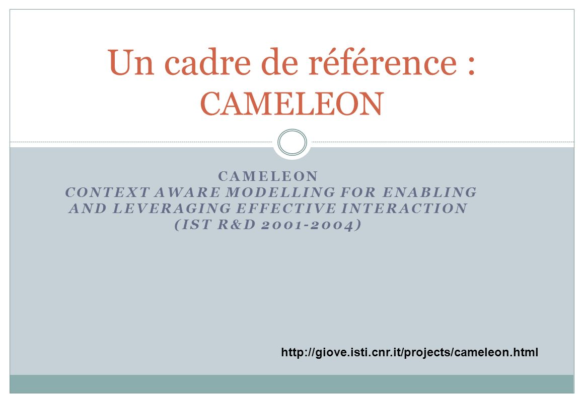 CAMELEON CONTEXT AWARE MODELLING FOR ENABLING AND LEVERAGING EFFECTIVE INTERACTION (IST R&D 2001-2004) Un cadre de référence : CAMELEON http://giove.i