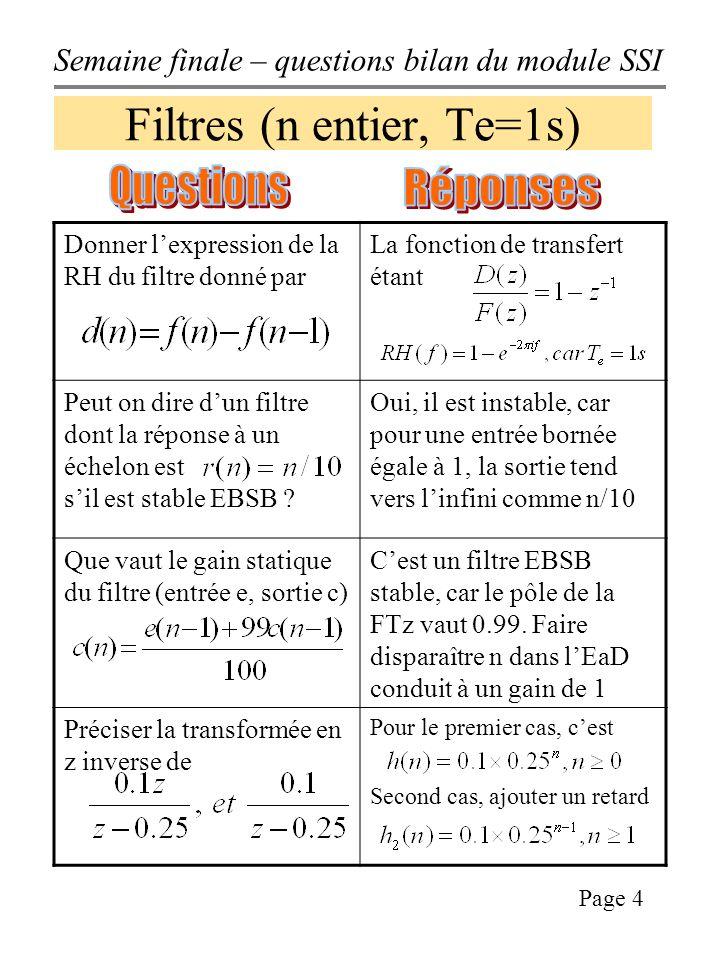 Semaine finale – questions bilan du module SSI Page 4 Filtres (n entier, Te=1s) Donner lexpression de la RH du filtre donné par La fonction de transfert étant Peut on dire dun filtre dont la réponse à un échelon est sil est stable EBSB .