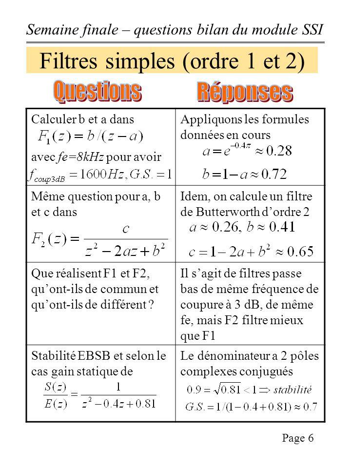 Semaine finale – questions bilan du module SSI Page 6 Filtres simples (ordre 1 et 2) Calculer b et a dans avec fe=8kHz pour avoir Appliquons les formules données en cours Même question pour a, b et c dans Idem, on calcule un filtre de Butterworth dordre 2 Que réalisent F1 et F2, quont-ils de commun et quont-ils de différent .