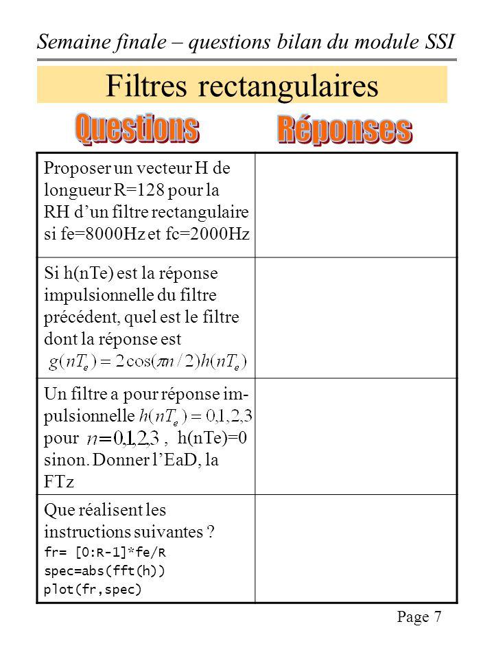 Semaine finale – questions bilan du module SSI Page 8 Filtres rectangulaires Proposer un vecteur H de longueur R=128 pour la RH dun filtre rectangulaire si fe=8000Hz et fc=2000Hz H=[ones(1,33), zeros(1,63), ones(1,32)] % par exemple avec MATLAB, sachant Si h(nTe) est la réponse impulsionnelle du filtre précédent, quel est le filtre dont la réponse est Cest un filtre dont la RH sobtient en décalant H du filtre précédent autour de f0=fe/4 et –f0=–fe/4 Un filtre a pour réponse im- pulsionnelle pour, h(nTe)=0 sinon.