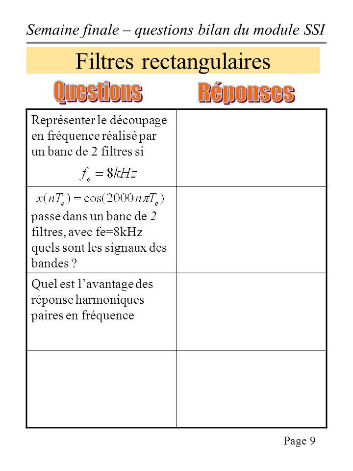 Semaine finale – questions bilan du module SSI Page 9 Filtres rectangulaires Représenter le découpage en fréquence réalisé par un banc de 2 filtres si passe dans un banc de 2 filtres, avec fe=8kHz quels sont les signaux des bandes .