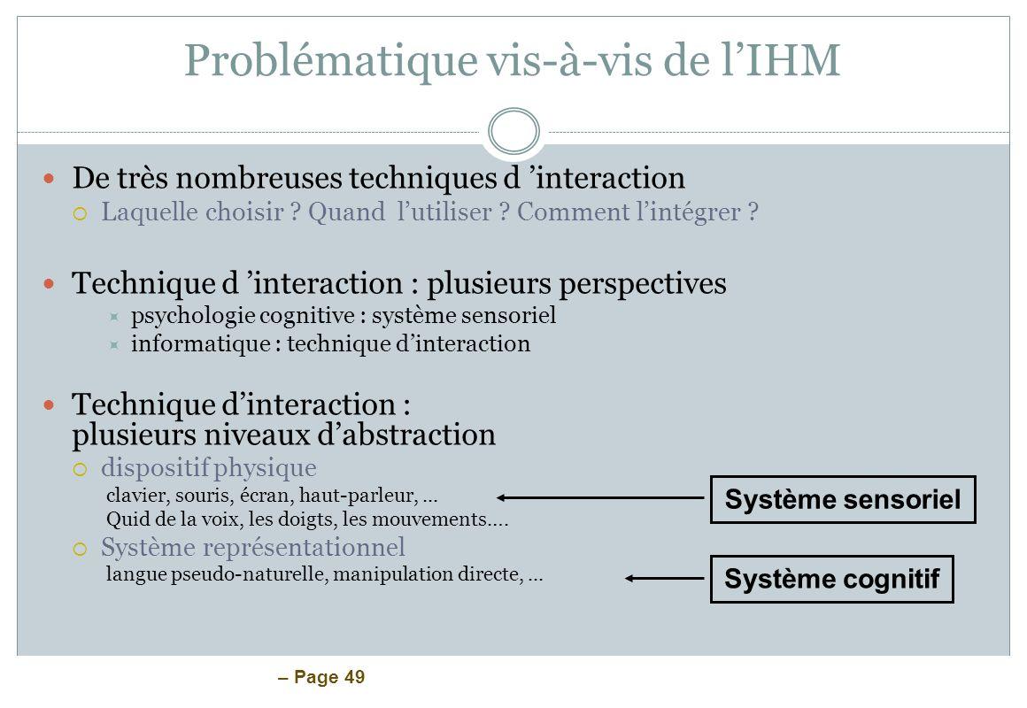 – Page 49 Problématique vis-à-vis de lIHM De très nombreuses techniques d interaction Laquelle choisir ? Quand lutiliser ? Comment lintégrer ? Techniq