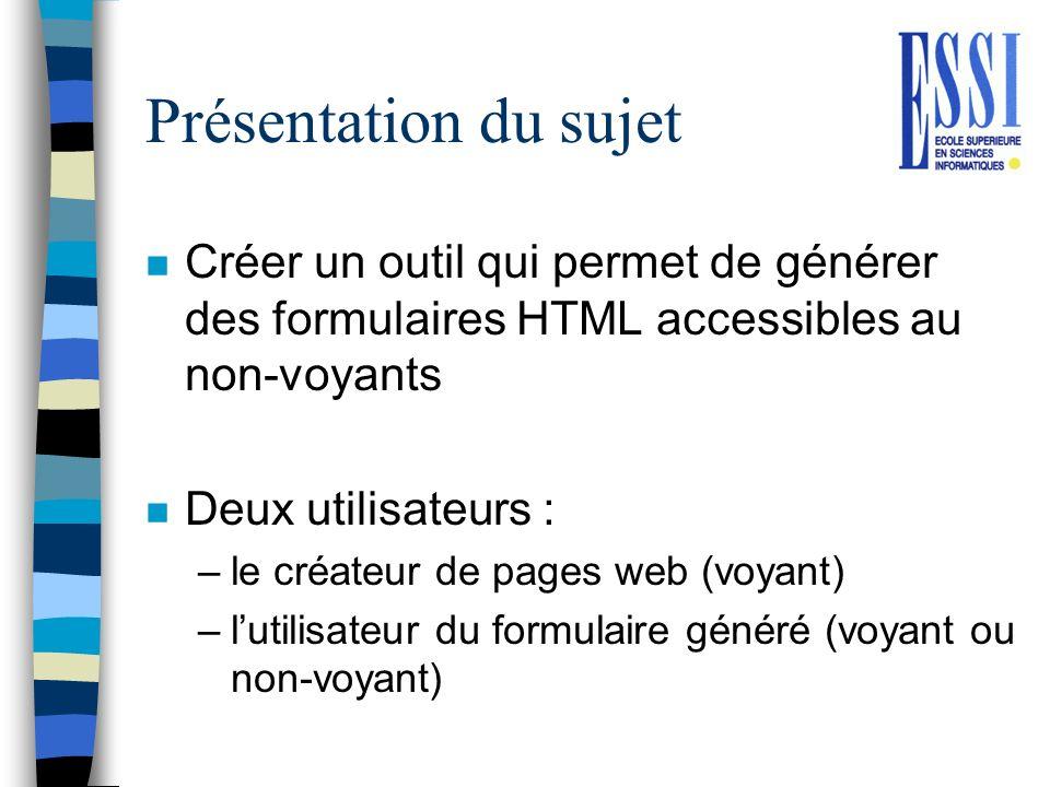 Présentation du sujet n Créer un outil qui permet de générer des formulaires HTML accessibles au non-voyants n Deux utilisateurs : –le créateur de pag