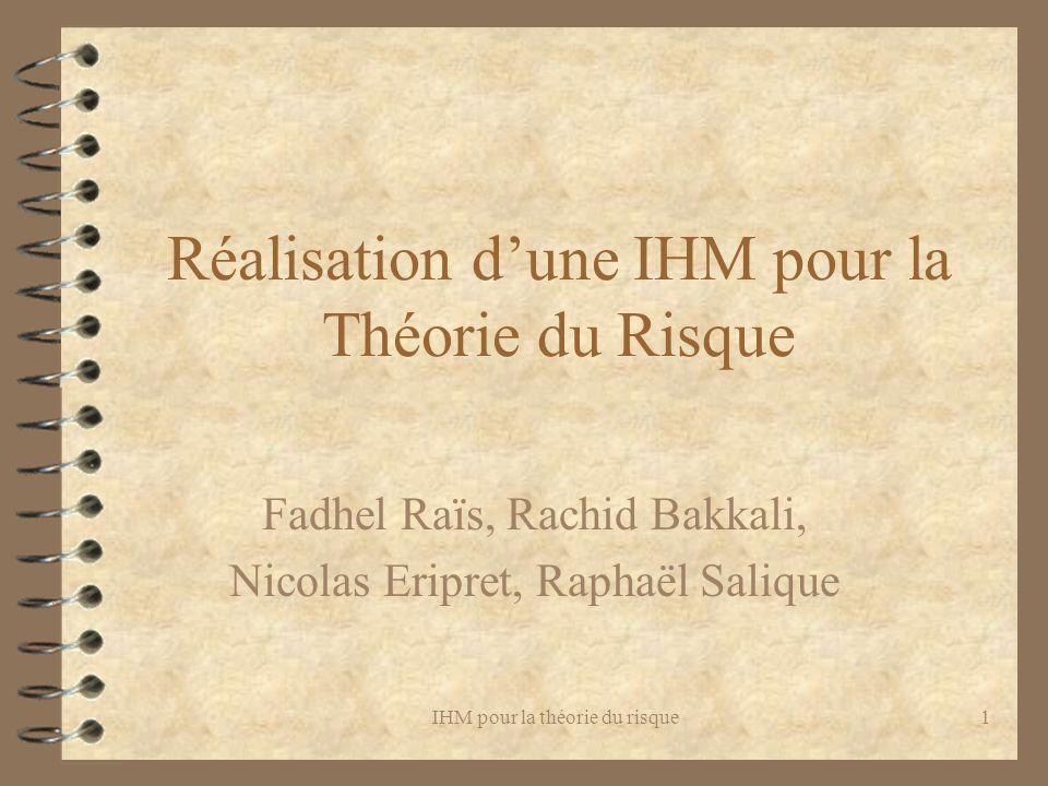 IHM pour la théorie du risque1 Réalisation dune IHM pour la Théorie du Risque Fadhel Raïs, Rachid Bakkali, Nicolas Eripret, Raphaël Salique