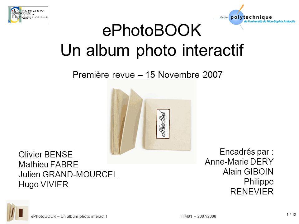 12 / 18 ePhotoBOOK – Un album photo interactif IHM01 – 2007/2008 Résultats : Vers une visualisation plus simple Recherche dune nouvelle approche pour la visualisation des photos Prédominance de lalbum interactif